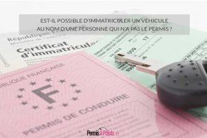 Est-il possible d'immatriculer un véhicule au nom d'une personne qui n'a pas le permis ?